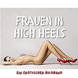 Frauen in High Heels: Ein erotischer Bildband
